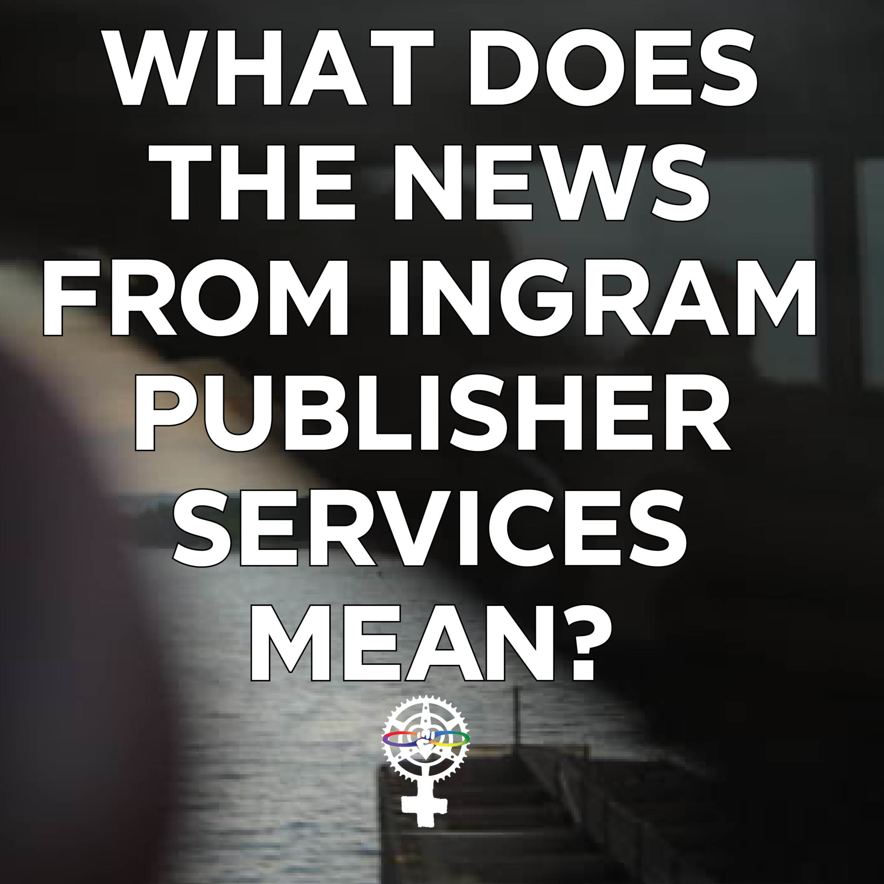 What does the news from Ingram Publisher Services Mean?