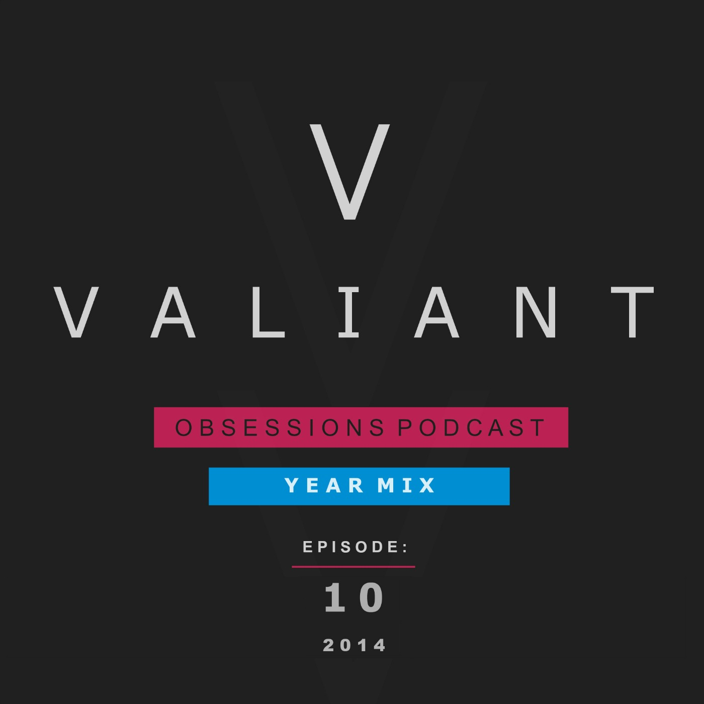 Valiant Presents; Obsessions Podcast 10 (2014 Year Mix)