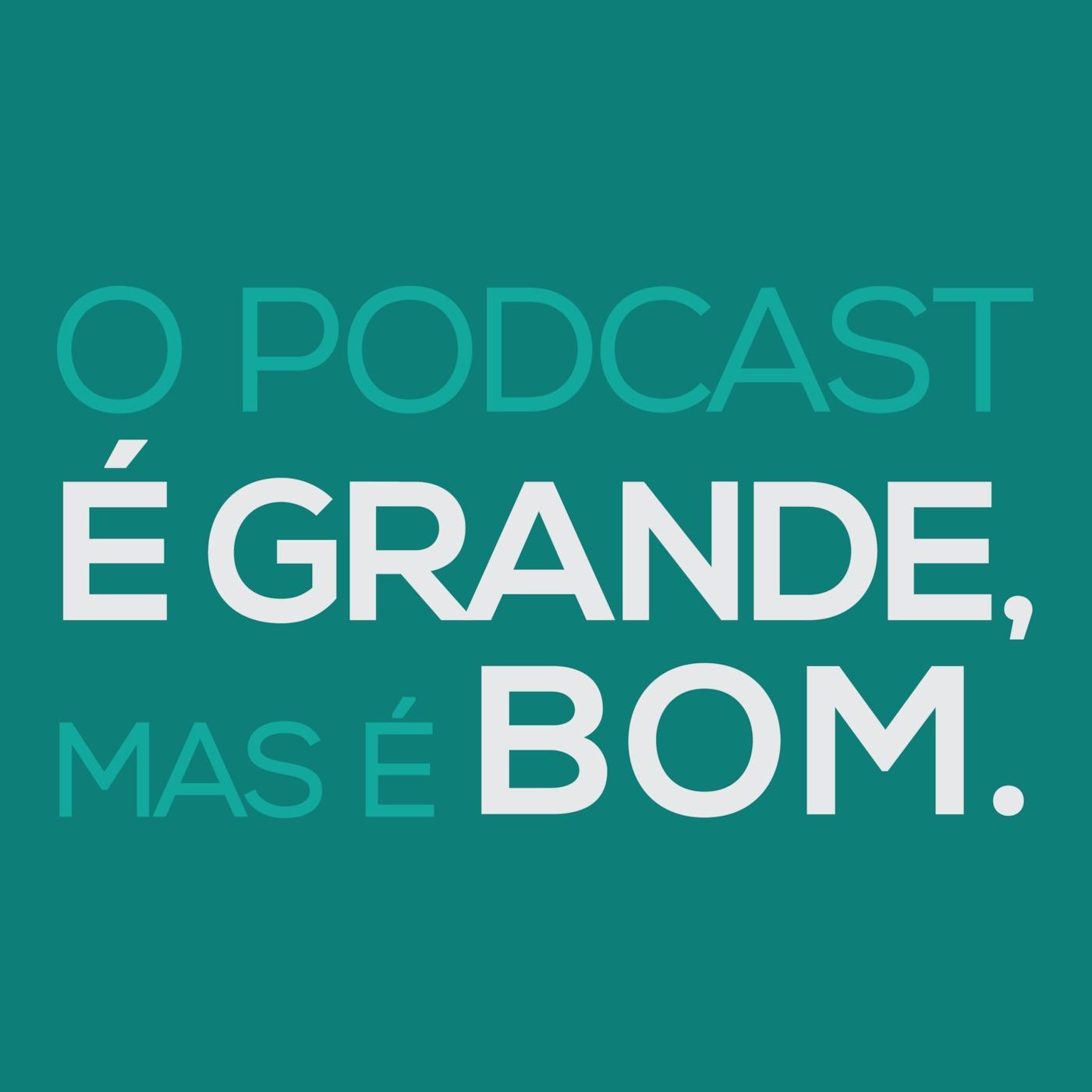 O Podcast É Grande, Mas É Bom