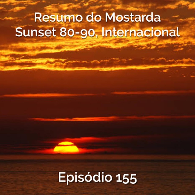 Episode 155 - Resumo do Mostarda Sunset 80-90 Internacional