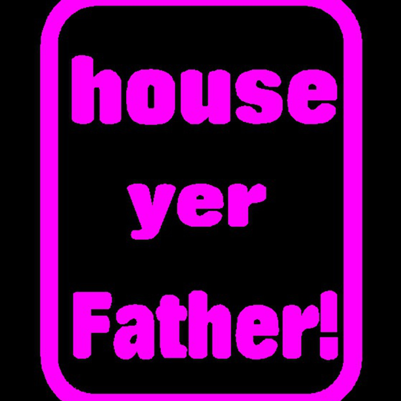 house yer father Podcast