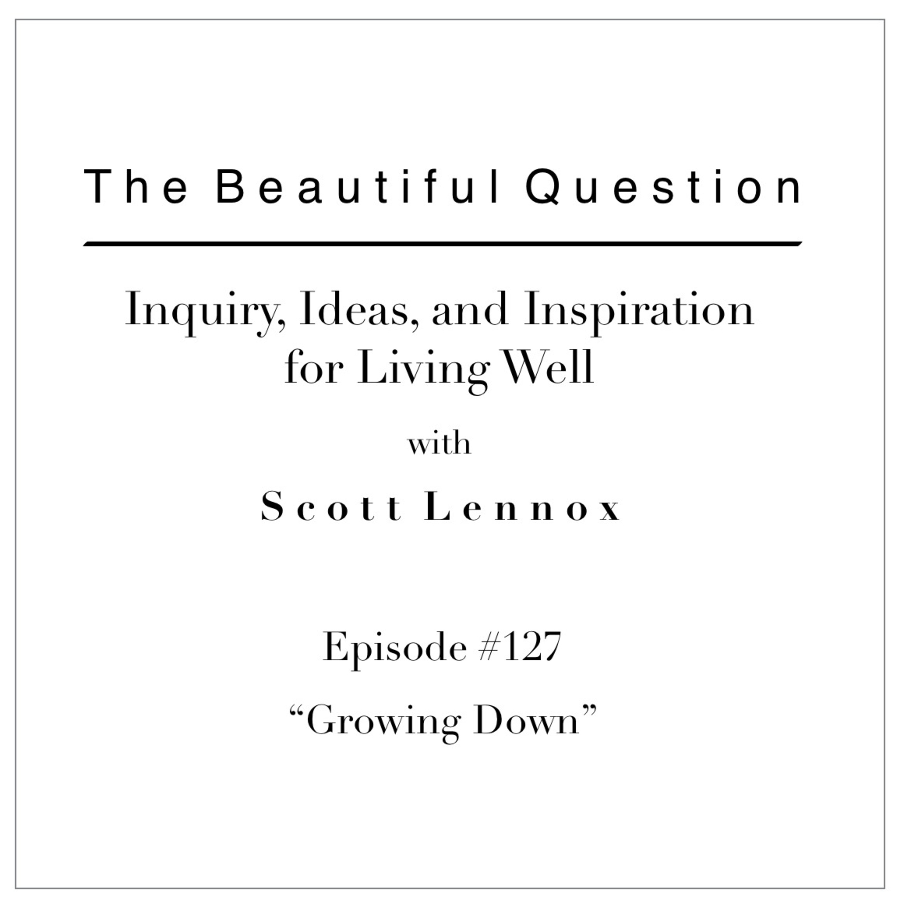 Ep. #127 Growing Down
