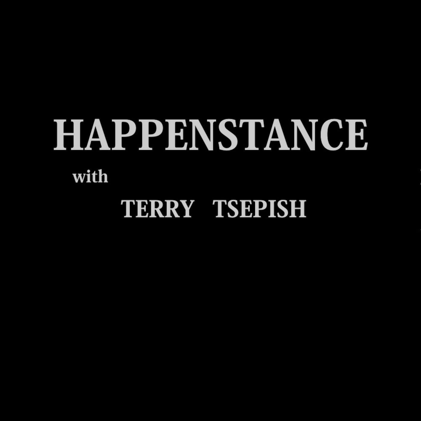 Happenstance --- with Terry Tsepish